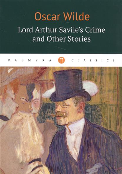 Lord Arthur Saviles`s Crime and Other Stories