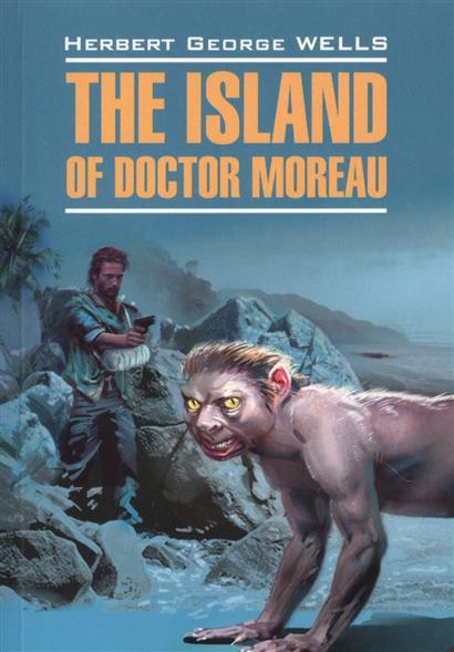 The Island of Doctor Moreau = Остров доктора Моро. Книга для чтения на английском языке