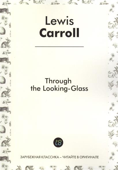 Through the Lookind-Glass. Told for Children in English. 1871 = Алиса в Зазеркалье