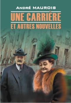 Une Carriere et Autres Nouvelles. Книга для чтения на французском языке