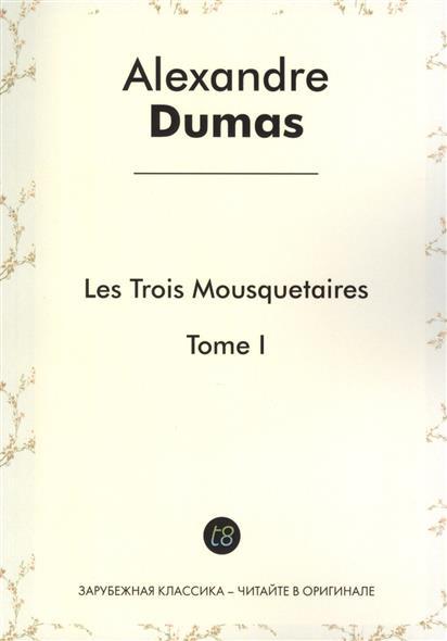 Les Trois Mousquetaires. Tome I. Roman d`aventures en francais. 1844 = Три мушкетера. Том I. Приключенческий роман на французском языке