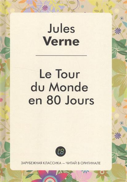 Le Tour du Monde en 80 Jours. Роман на французском языке